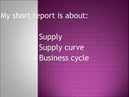 My short report is about: - Supply - Supply curve - Business cycle.