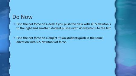 Do Now Find the net force on a desk if you push the desk with 45.5 Newton's to the right and another student pushes with 45 Newton's to the left Find the.