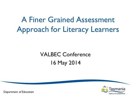 Department of Education A Finer Grained Assessment Approach for Literacy Learners VALBEC Conference 16 May 2014.
