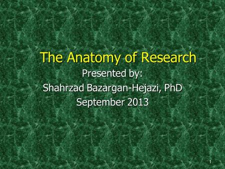 The Anatomy of Research Presented by: Shahrzad Bazargan-Hejazi, PhD September 2013 1.