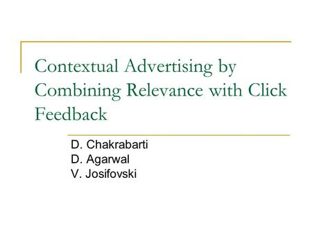 Contextual Advertising by Combining Relevance with Click Feedback D. Chakrabarti D. Agarwal V. Josifovski.