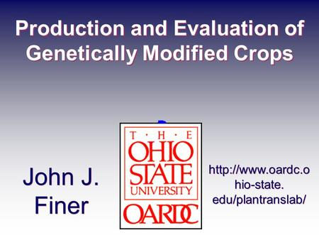 Production and Evaluation of Genetically Modified Crops John J. Finer  hio-state. edu/plantranslab/