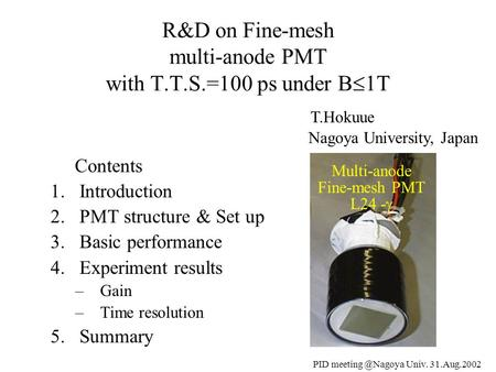 PID Univ. 31.Aug.2002 Contents 1.Introduction 2.PMT structure & Set up 3.Basic performance 4.Experiment results –Gain –Time resolution.