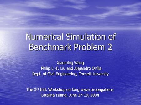 Numerical Simulation of Benchmark Problem 2 Xiaoming Wang Philip L.-F. Liu and Alejandro Orfila Philip L.-F. Liu and Alejandro Orfila Dept. of Civil Engineering,