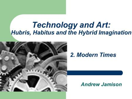 Technology <strong>and</strong> <strong>Art</strong>: Hubris, Habitus <strong>and</strong> the Hybrid Imagination Andrew Jamison 2. Modern Times.