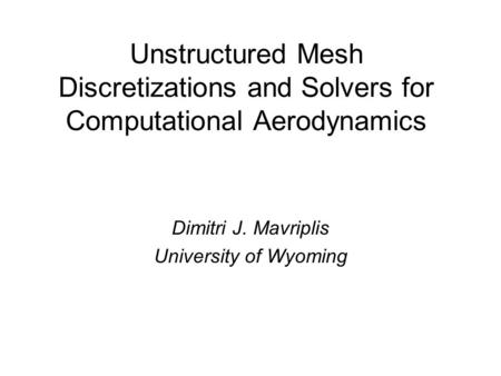 Unstructured Mesh Discretizations and Solvers for Computational Aerodynamics Dimitri J. Mavriplis University of Wyoming.