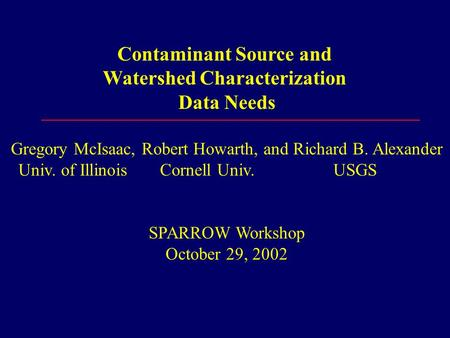 Contaminant Source and Watershed Characterization Data Needs Gregory McIsaac, Robert Howarth, and Richard B. Alexander Univ. of Illinois Cornell Univ.