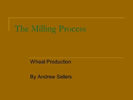 The Milling Process Wheat Production By Andrew Sellers.