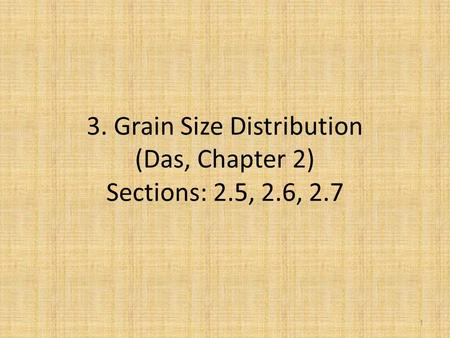 3. Grain Size Distribution (Das, Chapter 2) Sections: 2.5, 2.6, 2.7 1.