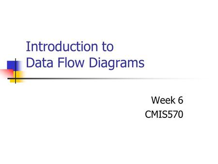 Introduction to Data Flow Diagrams Week 6 CMIS570.