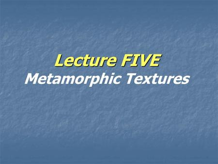 Lecture FIVE Lecture FIVE Metamorphic Textures. Metamorphic fabric and textures  Again Identification of a given metamorphic rock depend on:  Again,