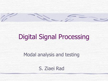 Digital Signal Processing Modal analysis and testing S. Ziaei Rad.