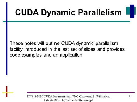 1 ITCS 4/5010 CUDA Programming, UNC-Charlotte, B. Wilkinson, Feb 26, 2013, DyanmicParallelism.ppt CUDA Dynamic Parallelism These notes will outline CUDA.