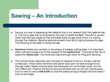 Sawing – An Introduction Sawing is a way of separating the material that is not needed from the material that is. The cut or gap that is produced by the.