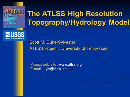 The ATLSS High Resolution Topography/Hydrology Model Scott M. Duke-Sylvester ATLSS Project : University of Tennessee Project web-site : www.atlss.org E-mail.