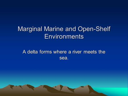 Marginal Marine and Open-Shelf Environments A delta forms where a river meets the sea.