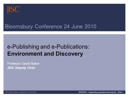 Joint Information Systems Committee Bloomsbury Conference 24 June 2010 e-Publishing and e-Publications: Environment and Discovery Professor David Baker.