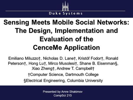 D u k e S y s t e m s Sensing Meets Mobile Social Networks: The Design, Implementation and Evaluation of the CenceMe Application Emiliano Miluzzo†, Nicholas.