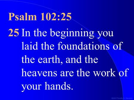 ©2001 Timothy G. Standish Psalm 102:25 25In the beginning you laid the foundations of the earth, and the heavens are the work of your hands.