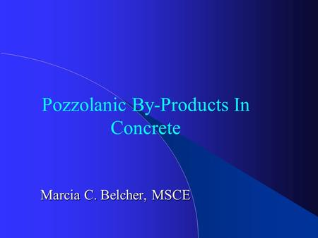 Pozzolanic By-Products In Concrete Marcia C. Belcher, MSCE.