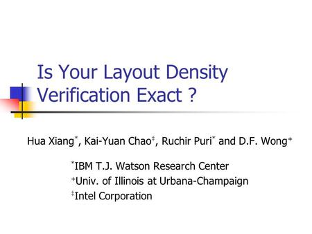 Is Your Layout Density Verification Exact ? Hua Xiang *, Kai-Yuan Chao ‡, Ruchir Puri * and D.F. Wong + * IBM T.J. Watson Research Center + Univ. of Illinois.