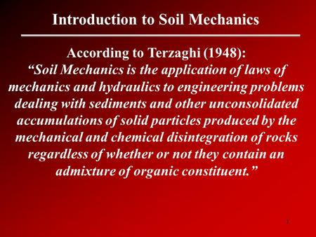 "1 Introduction to Soil Mechanics According to Terzaghi (1948): ""Soil Mechanics is the application of laws of mechanics and hydraulics to engineering problems."
