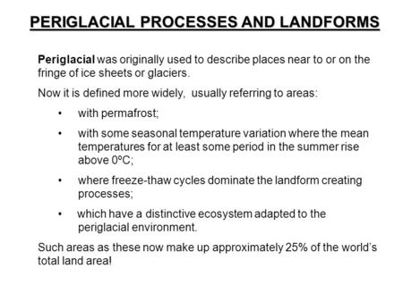 PERIGLACIAL PROCESSES AND LANDFORMS Periglacial was originally used to describe places near to or on the fringe of ice sheets or glaciers. Now it is defined.