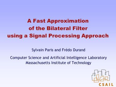 A Fast Approximation of the Bilateral Filter using a Signal Processing Approach Sylvain Paris and Frédo Durand Computer Science and Artificial Intelligence.