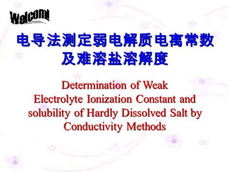 电导法测定弱电解质电离常数 及难溶盐溶解度 Determination of Weak Electrolyte Ionization Constant and solubility of Hardly Dissolved Salt by Conductivity Methods.