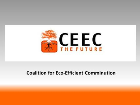 Coalition for Eco-Efficient Comminution. Vision To accelerate implementation of eco-efficient comminution strategies through promotion of research, data.