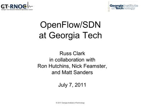 © 2011 Georgia Institute of Technology OpenFlow/SDN at Georgia Tech Russ Clark in collaboration with Ron Hutchins, Nick Feamster, and Matt Sanders July.