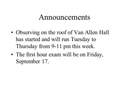 Announcements Observing on the roof of Van Allen Hall has started and will run Tuesday to Thursday from 9-11 pm this week. The first hour exam will be.