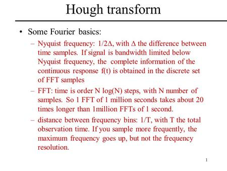 1 Hough transform Some Fourier basics: –Nyquist frequency: 1/2 , with  the difference between time samples. If signal is bandwidth limited below Nyquist.