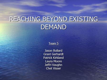 REACHING BEYOND EXISTING DEMAND Team 5 Jason Bullard Grant Gerhardt Patrick Kirkland Laura Moore Jeffri Vaughn Chet Visser.