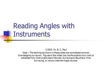 Reading Angles with Instruments ©2010 Dr. B. C. Paul Note – The techniques shown in these slides are considered common knowledge to surveyors. Figures.