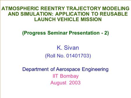ATMOSPHERIC REENTRY TRAJECTORY MODELING AND SIMULATION: APPLICATION TO REUSABLE LAUNCH VEHICLE MISSION (Progress Seminar Presentation - 2) K. Sivan (Roll.