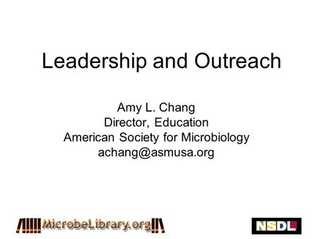 Leadership and Outreach Amy L. Chang Director, Education American Society for Microbiology