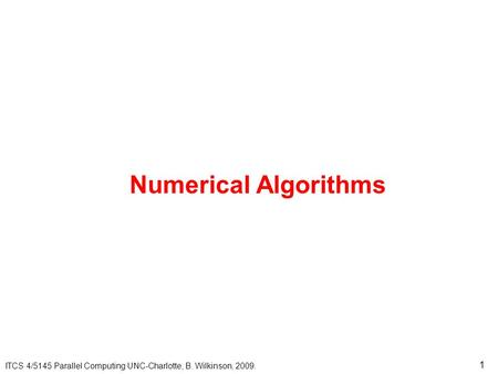 Numerical Algorithms ITCS 4/5145 Parallel Computing UNC-Charlotte, B. Wilkinson, 2009.