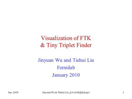 Jan. 2009Jinyuan Wu & Tiehui Liu, Visualization of FTK & Tiny Triplet Finder Jinyuan Wu and Tiehui Liu Fermilab January 2010.