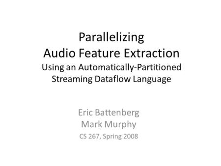 Parallelizing Audio Feature Extraction Using an Automatically-Partitioned Streaming Dataflow Language Eric Battenberg Mark Murphy CS 267, Spring 2008.