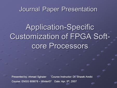 Application-Specific Customization of FPGA Soft- core Processors Journal Paper Presentation Presented by: Ahmad Sghaier Course Instructor: Dr. Shawki Areibi.
