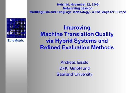 Improving Machine Translation Quality via Hybrid Systems and Refined Evaluation Methods Andreas Eisele DFKI GmbH and Saarland University Helsinki, November.