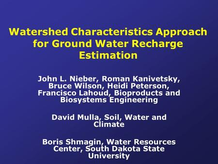 Watershed Characteristics Approach for Ground Water Recharge Estimation John L. Nieber, Roman Kanivetsky, Bruce Wilson, Heidi Peterson, Francisco Lahoud,