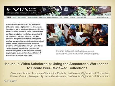 April 16, 2010 Issues in Video Scholarship: Using the Annotator's Workbench to Create Peer-Reviewed Collections Clara Henderson, Associate Director for.