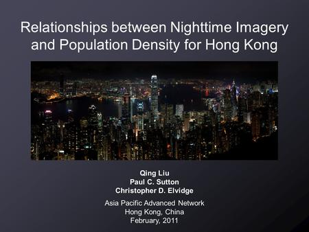 Relationships between Nighttime Imagery and Population Density for Hong Kong Qing Liu Paul C. Sutton Christopher D. Elvidge Asia Pacific Advanced Network.