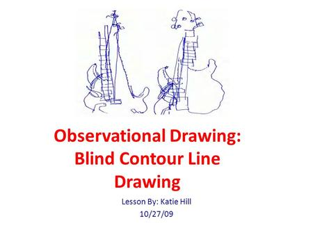 Observational Drawing: Blind Contour Line Drawing Lesson By: Katie Hill 10/27/09.