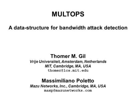 MULTOPS A data-structure for bandwidth attack detection Thomer M. Gil Vrije Universiteit, Amsterdam, Netherlands MIT, Cambridge, MA, USA