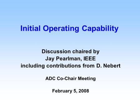 Initial Operating Capability Discussion chaired by Jay Pearlman, IEEE including contributions from D. Nebert ADC Co-Chair Meeting February 5, 2008.