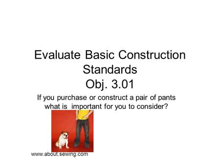Evaluate Basic Construction Standards Obj. 3.01 If you purchase or construct a pair of pants what is important for you to consider? www.about.sewing.com.