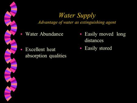Water Supply Advantage of water as extinguishing agent w Water Abundance w Excellent heat absorption qualities w Easily moved long distances w Easily stored.